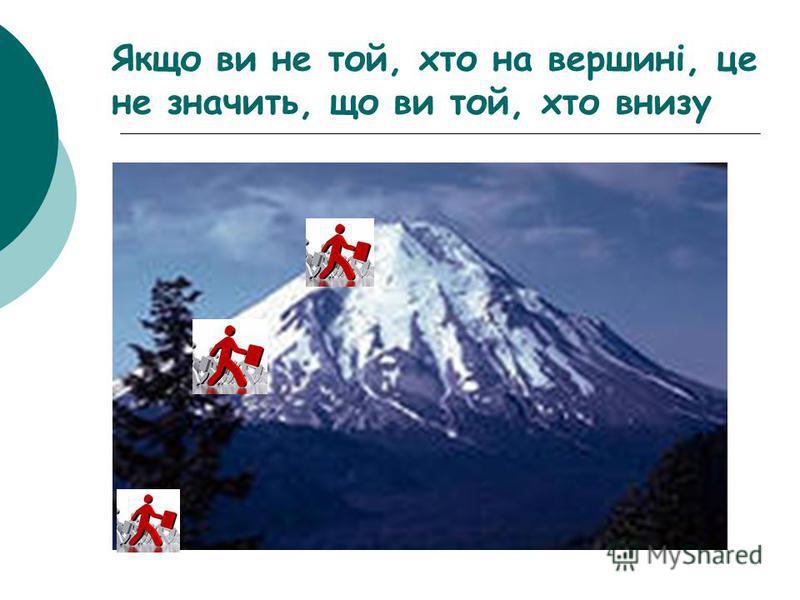 Якщо ви не той, хто на вершині, це не значить, що ви той, хто внизу