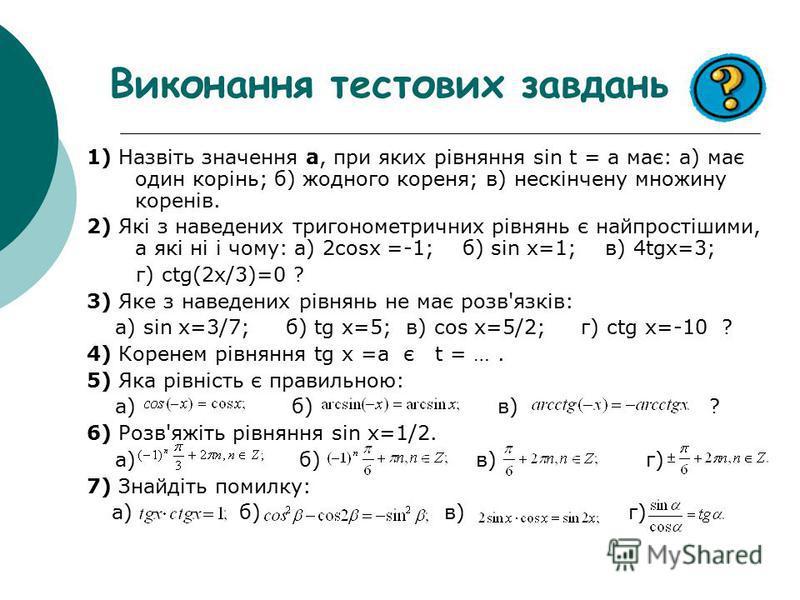 Виконання тестових завдань 1) Назвіть значення а, при яких рівняння sin t = a має: а) має один корінь; б) жодного кореня; в) нескінчену множину коренів. 2) Які з наведених тригонометричних рівнянь є найпростішими, а які ні і чому: а) 2cosx =-1; б) si