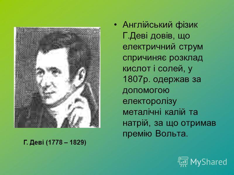 Англійський фізик Г.Деві довів, що електричний струм спричиняє розклад кислот і солей, у 1807р. одержав за допомогою електоролізу металічні калій та натрій, за що отримав премію Вольта. Г. Деві (1778 – 1829)