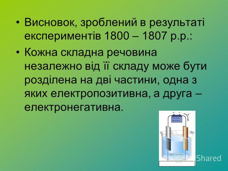 Висновок, зроблений в результаті експериментів 1800 – 1807 р.р.: Кожна складна речовина незалежно від її складу може бути розділена на дві частини, одна з яких електропозитивна, а друга – електронегативна.