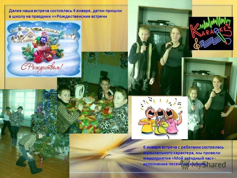 Далее наша встреча состоялась 4 января, детки пришли в школу на праздник ««Рождественские встречи 6 января встреча с ребятами состоялась музыкального характера, мы провели мероприятие «Мой звёздный час» - исполнение песен под караоке.