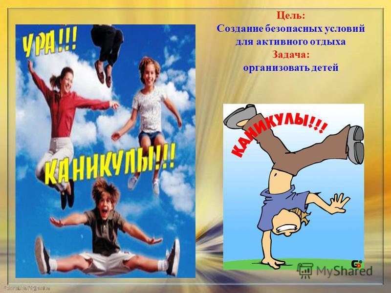 Цель: Создание безопасных условий для активного отдыха Задача: организовать детей