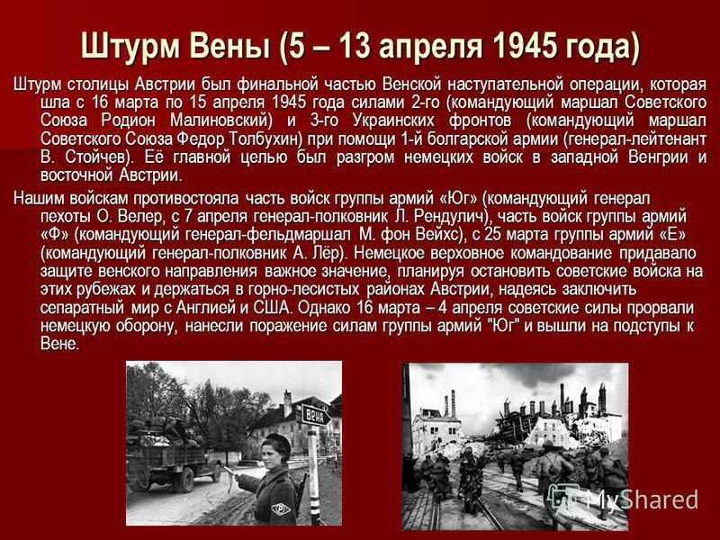 Штурм Вены (5 – 13 апреля 1945 года) Штурм столицы Австрии был финальной частью Венской наступательной операции, которая шла с 16 марта по 15 апреля 1945 года силами 2-го (командующий маршал Советского Союза Родион Малиновский) и 3-го Украинских фрон