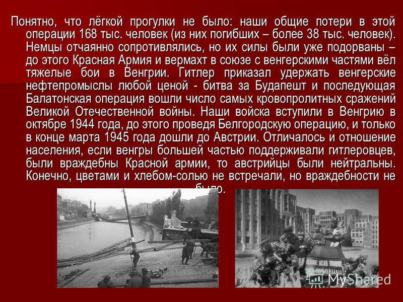 Понятно, что лёгкой прогулки не было: наши общие потери в этой операции 168 тыс. человек (из них погибших – более 38 тыс. человек). Немцы отчаянно сопротивлялись, но их силы были уже подорваны – до этого Красная Армия и вермахт в союзе с венгерскими