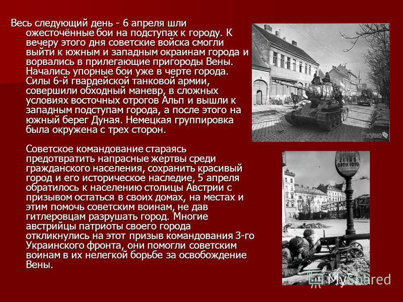 Весь следующий день - 6 апреля шли ожесточённые бои на подступах к городу. К вечеру этого дня советские войска смогли выйти к южным и западным окраинам города и ворвались в прилегающие пригороды Вены. Начались упорные бои уже в черте города. Силы 6-й