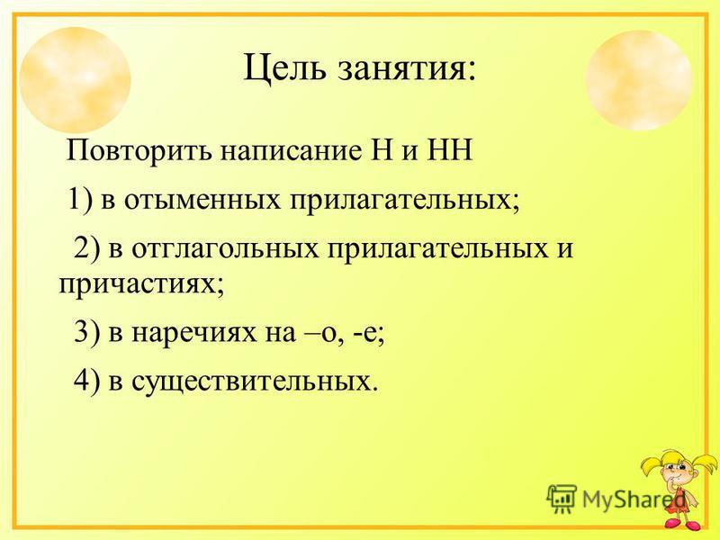 Цель занятия: Повторить написание Н и НН 1) в отыменых прилагательных; 2) в отглагольных прилагательных и причастиях; 3) в наречиях на –о, -е; 4) в существительных.