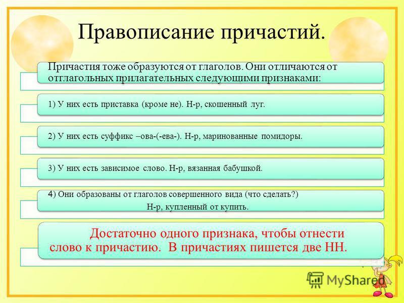 Правописание причастий. Причастия тоже образуются от глаголов. Они отличаются от отглагольных прилагательных следующими признаками: 1) У них есть приставка (кроме не). Н-р, скошеной луг.2) У них есть суффикс –ова-(-ева-). Н-р, маринованые помидоры. 3