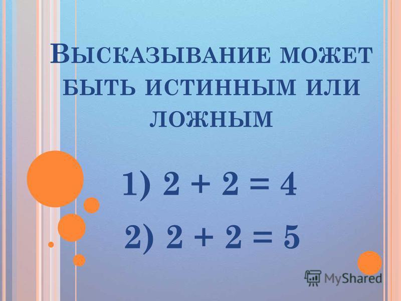 В ЫСКАЗЫВАНИЕ МОЖЕТ БЫТЬ ИСТИННЫМ ИЛИ ЛОЖНЫМ 1) 2 + 2 = 4 2) 2 + 2 = 5
