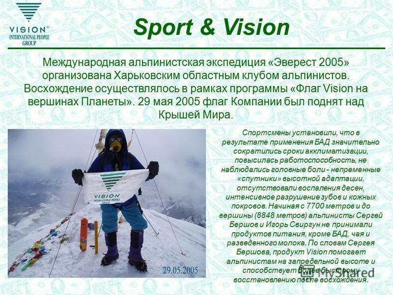 Sport & Vision Международная альпинистская экспедиция «Эверест 2005» организована Харьковским областным клубом альпинистов. Восхождение осуществлялось в рамках программы «Флаг Vision на вершинах Планеты». 29 мая 2005 флаг Компании был поднят над Крыш