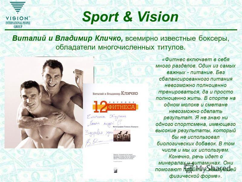 Sport & Vision Виталий и Владимир Кличко, всемирно известные боксеры, обладатели многочисленных титулов. «Фитнес включает в себя много разделов. Один из самых важных - питание. Без сбалансированного питания невозможно полноценно тренироваться, да и п