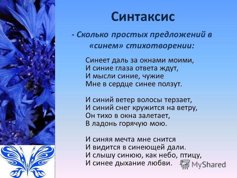Синтаксис Синеет даль за окнами моими, И синие глаза ответа ждут, И мысли синие, чужие Мне в сердце синее ползут. И синий ветер волосы терзает, И синий снег кружится на ветру, Он тихо в окна залетает, В ладонь горячую мою. И синяя мечта мне снится И