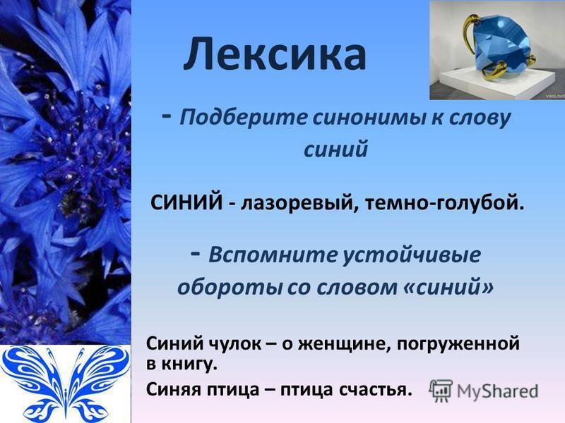 Лексика СИНИЙ - лазоревый, темно-голубой. - Подберите синонимы к слову синий Синий чулок – о женщине, погруженной в книгу. Синяя птица – птица счастья. - Вспомните устойчивые обороты со словом «синий»