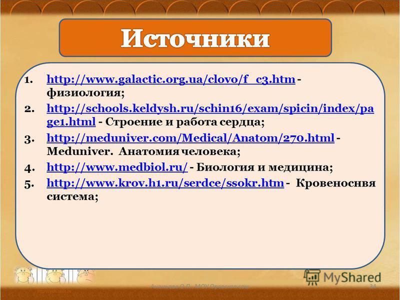 1.http://www.galactic.org.ua/clovo/f_c3. htm - физиология;http://www.galactic.org.ua/clovo/f_c3. htm 2.http://schools.keldysh.ru/schin16/exam/spicin/index/pa ge1. html - Строение и работа сердца;http://schools.keldysh.ru/schin16/exam/spicin/index/pa