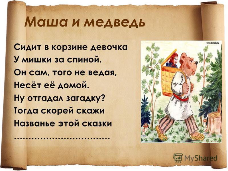 Маша и медведь Сидит в корзине девочка У мишки за спиной. Он сам, того не ведая, Несёт её домой. Ну отгадал загадку? Тогда скорей скажи Названье этой сказки ……………………………
