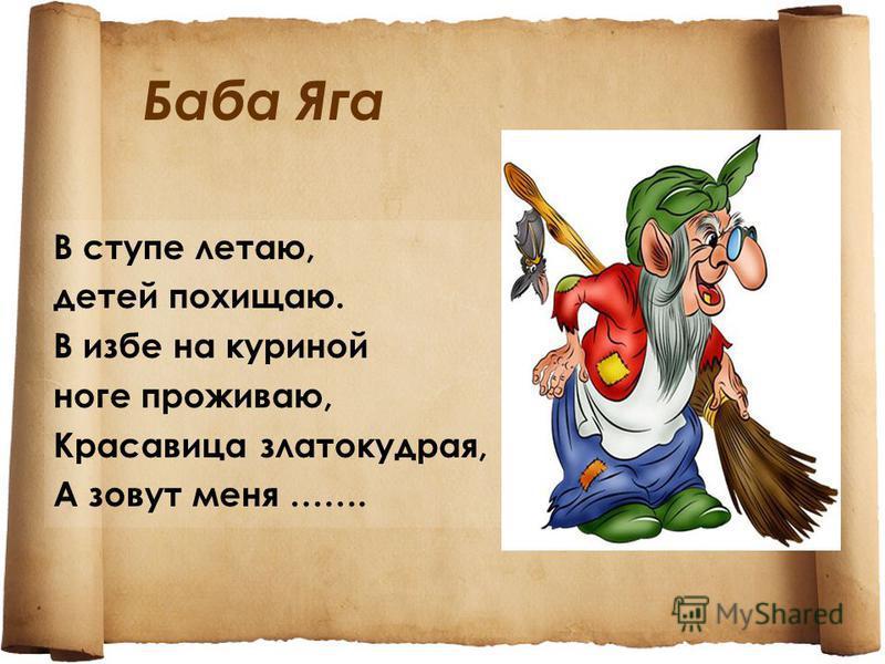 Баба Яга В ступе летаю, детей похищаю. В избе на куриной ноге проживаю, Красавица златокудрая, А зовут меня …….