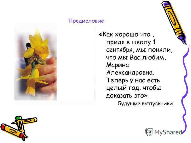 Предисловие «Как хорошо что, придя в школу 1 сентября, мы поняли, что мы Вас любим, Марина Александровна. Теперь у нас есть целый год, чтобы доказать это» Будущие выпускники