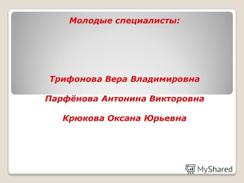Молодые специалисты: Трифонова Вера Владимировна Парфёнова Антонина Викторовна Крюкова Оксана Юрьевна