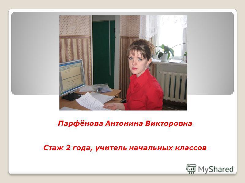Парфёнова Антонина Викторовна Стаж 2 года, учитель начальных классов