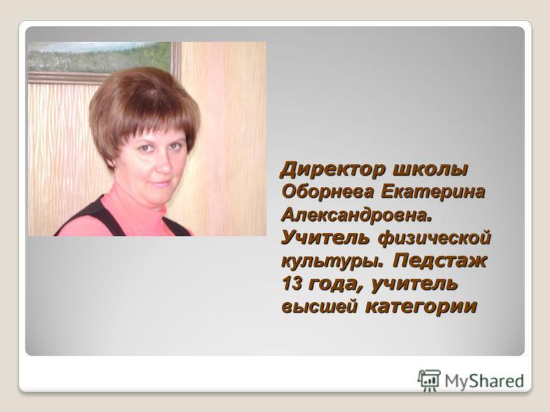 Директор школы Оборнева Екатерина Александровна. Учитель физической культуры. Педстаж 13 года, учитель высшей категории