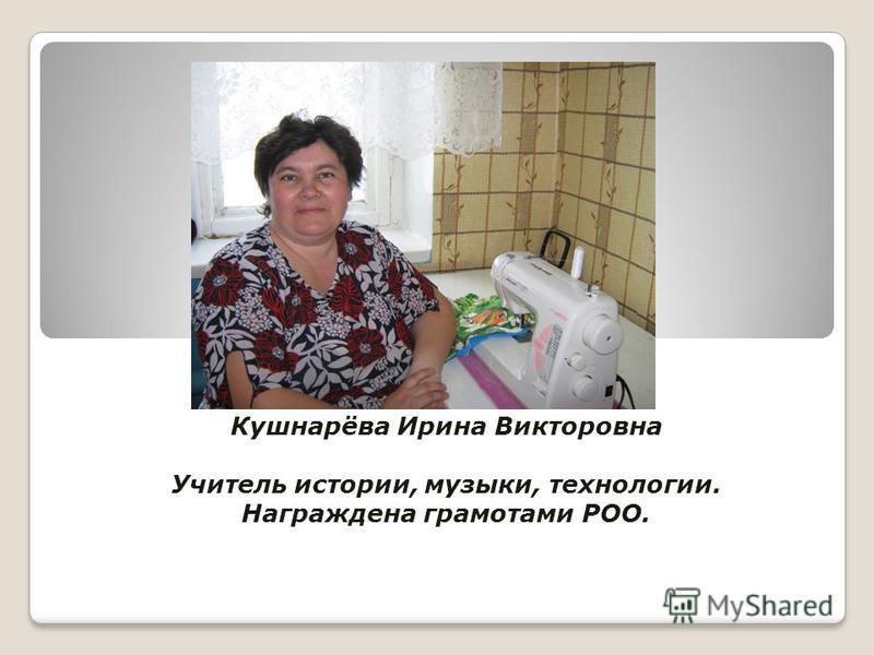 Кушнарёва Ирина Викторовна Учитель истории, музыки, технологии. Награждена грамотами РОО.