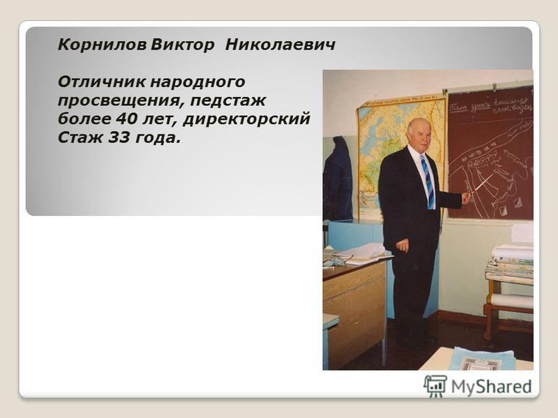 Корнилов Виктор Николаевич Отличник народного просвещения, педстаж более 40 лет, директорский Стаж 33 года.