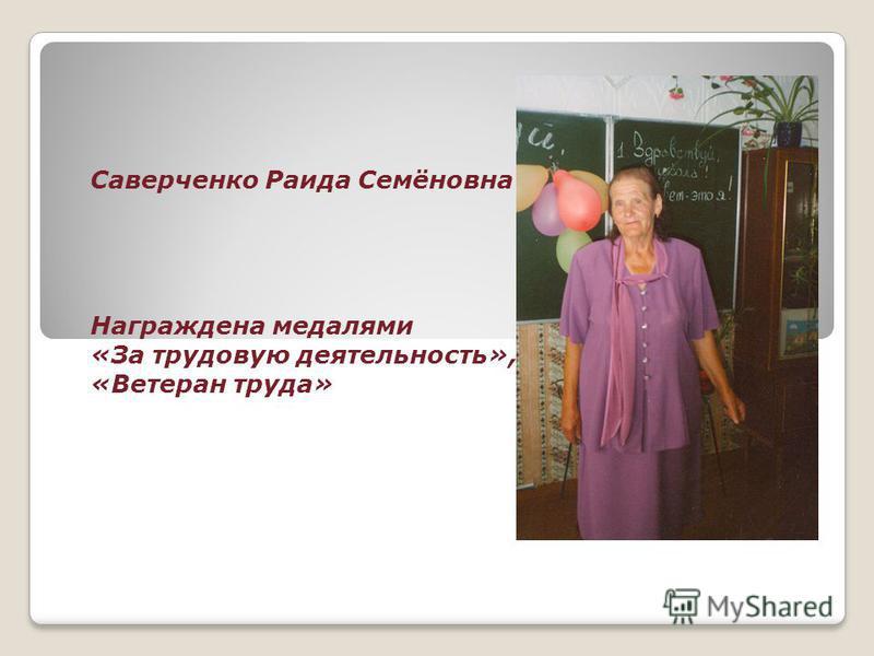 Саверченко Раида Семёновна Награждена медалями «За трудовую деятельность», «Ветеран труда»