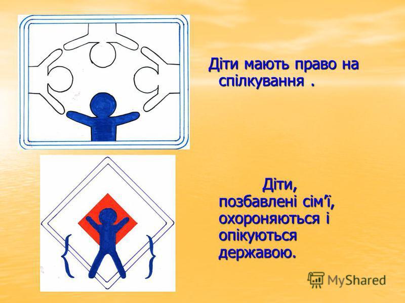 Діти мають право на спілкування. Діти, позбавлені сімї, охороняються і опікуються державою.