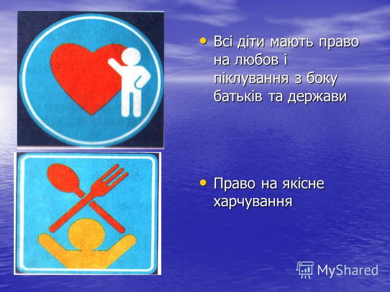 Всі діти мають право на любов і піклування з боку батьків та держави Всі діти мають право на любов і піклування з боку батьків та держави Право на якісне харчування Право на якісне харчування
