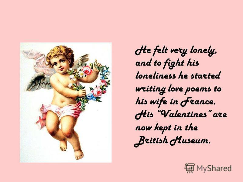 He felt very lonely, and to fight his loneliness he started writing love poems to his wife in France. His Valentines are now kept in the British Museum.