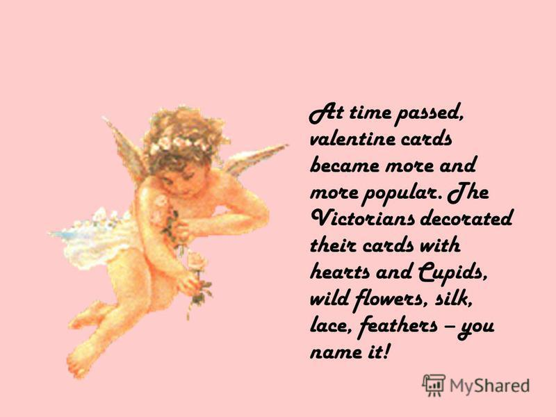 At time passed, valentine cards became more and more popular. The Victorians decorated their cards with hearts and Cupids, wild flowers, silk, lace, feathers – you name it!