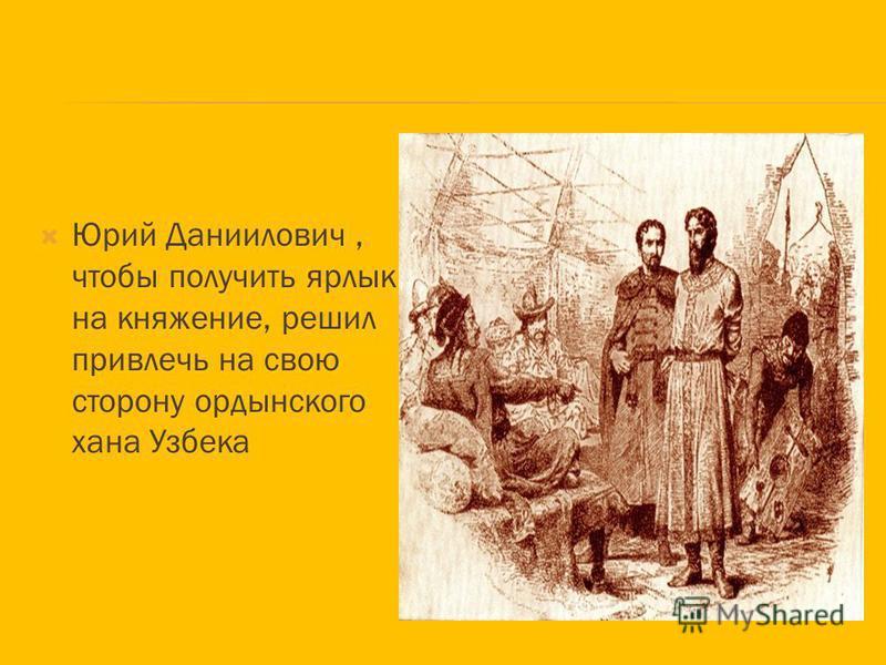 Юрий Даниилович, чтобы получить ярлык на княжение, решил привлечь на свою сторону ордынского хана Узбека