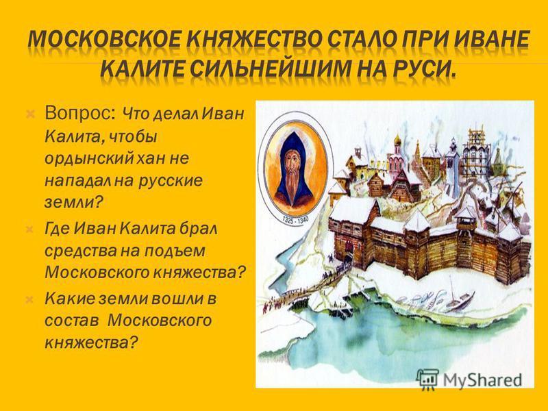 Вопрос: Что делал Иван Калита, чтобы ордынский хан не нападал на русские земли? Где Иван Калита брал средства на подъем Московского княжества? Какие земли вошли в состав Московского княжества?