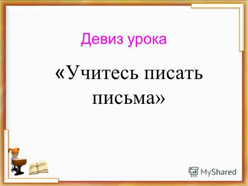 Девиз урока « Учитесь писать письма»