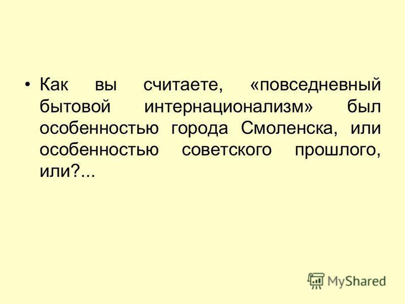 Как вы считаете, «повседневный бытовой интернационализм» был особенностью города Смоленска, или особенностью советского прошлого, или?...