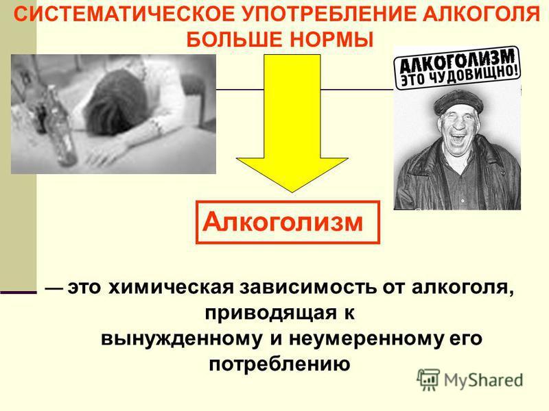 СИСТЕМАТИЧЕСКОЕ УПОТРЕБЛЕНИЕ АЛКОГОЛЯ БОЛЬШЕ НОРМЫ Алкоголизм это химическая зависимость от алкоголя, приводящая к вынужденному и неумеренному его потреблению