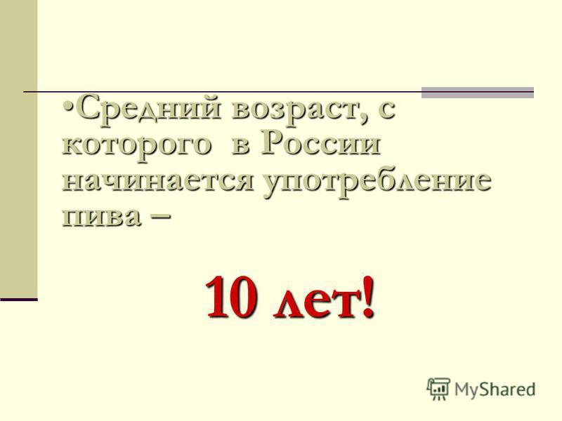 Средний возраст, с которого в России начинается употребление пива –Средний возраст, с которого в России начинается употребление пива – 10 лет!