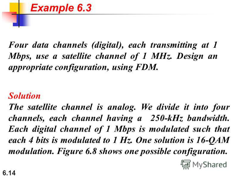 6.14 Four data channels (digital), each transmitting at 1 Mbps, use a satellite channel of 1 MHz. Design an appropriate configuration, using FDM. Solution The satellite channel is analog. We divide it into four channels, each channel having a 250-kHz