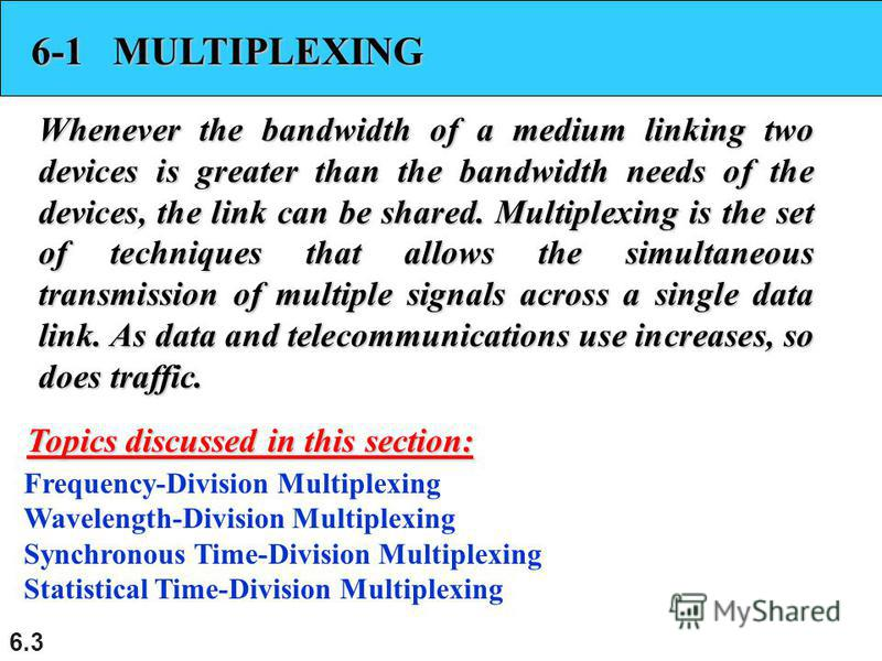 6.3 6-1 MULTIPLEXING Whenever the bandwidth of a medium linking two devices is greater than the bandwidth needs of the devices, the link can be shared. Multiplexing is the set of techniques that allows the simultaneous transmission of multiple signal