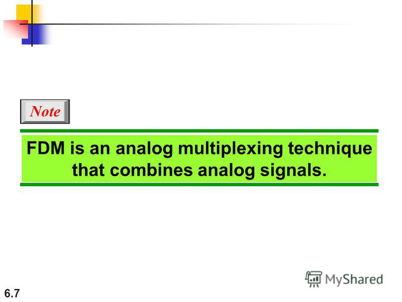 6.7 FDM is an analog multiplexing technique that combines analog signals. Note