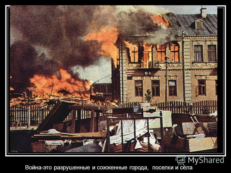 Война-это разрушенные и сожженные города, поселки и сёла