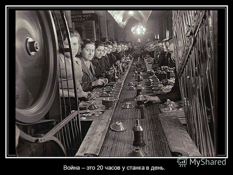 Война – это 20 часов у станка в день.