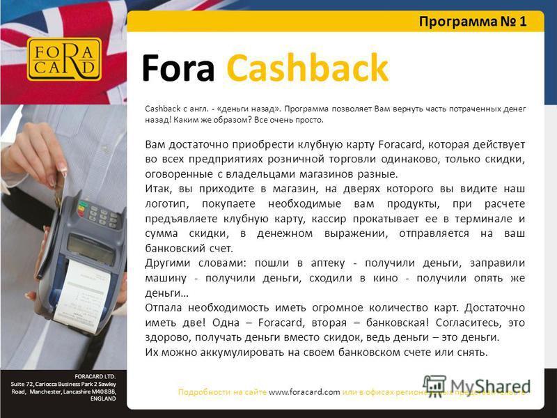 FORACARD LTD. Suite 72, Cariocca Business Park 2 Sawley Road, Manchester, Lancashire M40 8BB, ENGLAND Fora Cashback Cashback с англ. - «деньги назад». Программа позволяет Вам вернуть часть потраченных денег назад! Каким же образом? Все очень просто.