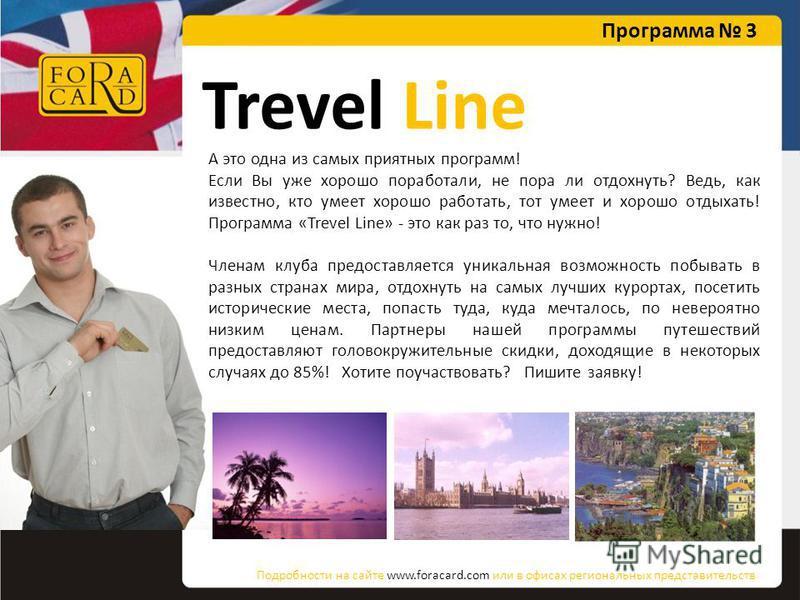 Trevel Line А это одна из самых приятных программ! Если Вы уже хорошо поработали, не пора ли отдохнуть? Ведь, как известно, кто умеет хорошо работать, тот умеет и хорошо отдыхать! Программа «Trevel Line» - это как раз то, что нужно! Членам клуба пред