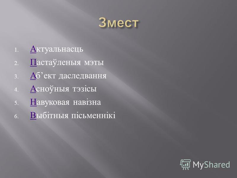 1. Актуальнасць А 2. Пастаўленыя мэты П 3. Аб ект даследвання А 4. Асноўныя тэзісы А 5. Навуковая навізна Н 6. Выбітныя пісьменнікі В