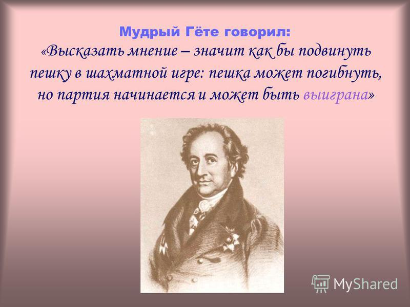 Мудрый Гёте говорил: « Высказать мнение – значит как бы подвинуть пешку в шахматной игре: пешка может погибнуть, но партия начинается и может быть выиграна»