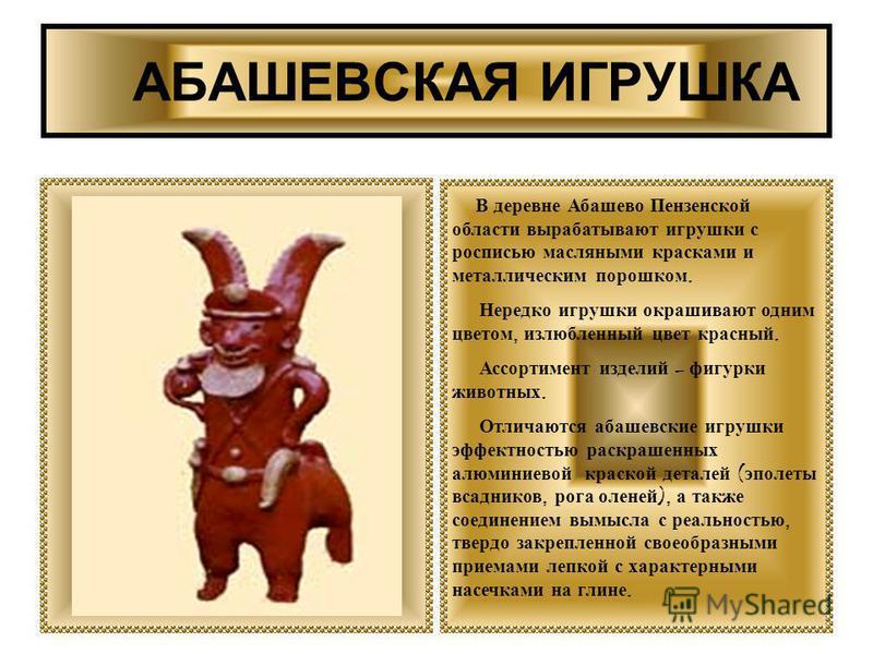 АБАШЕВСКАЯ ИГРУШКА В деревне Абашево Пензенской области вырабатывают игрушки с росписью масляными красками и металлическим порошком. Нередко игрушки окрашивают одним цветом, излюбленный цвет красный. Ассортимент изделий – фигурки животных. Отличаются