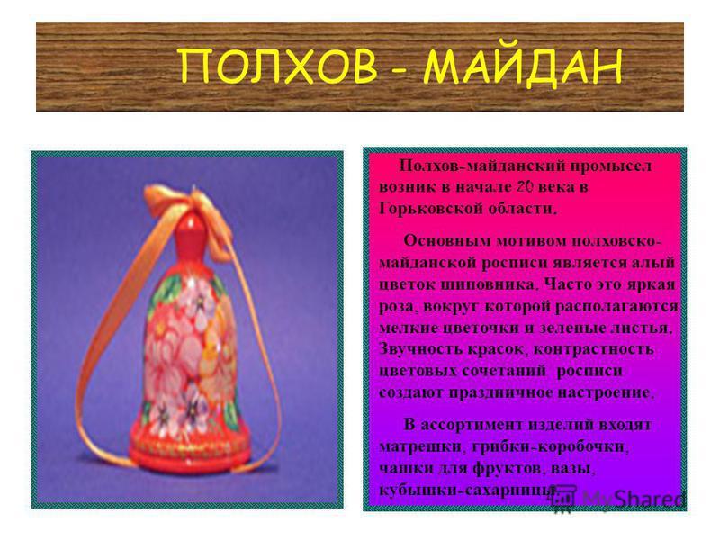 ПОЛХОВ - МАЙДАН Полхов - майданский промысел возник в начале 20 века в Горьковской области. Основным мотивом полховско - майданской росписи является алый цветок шиповника. Часто это яркая роза, вокруг которой располагаются мелкие цветочки и зеленые л