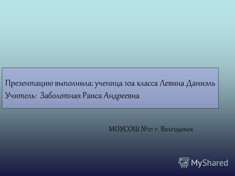 Презентацию выполнила: ученица 10 а класса Левина Даниэль Учитель: Заболотная Раиса Андреевна МОУСОШ 21 г. Волгодонск