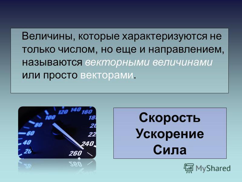 Скорость Ускорение Сила Величины, которые характеризуются не только числом, но еще и направлением, называются векторными величинами или просто векторами.