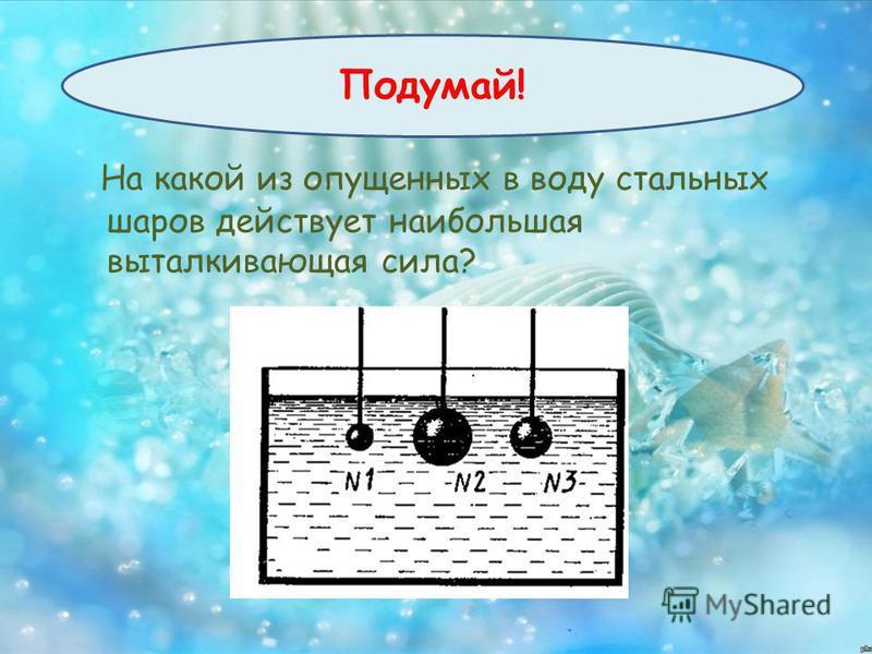 ПОДУМАЙ ! На какой из опущенных в воду стальных шаров действует наибольшая выталкивающая сила? Подумай!